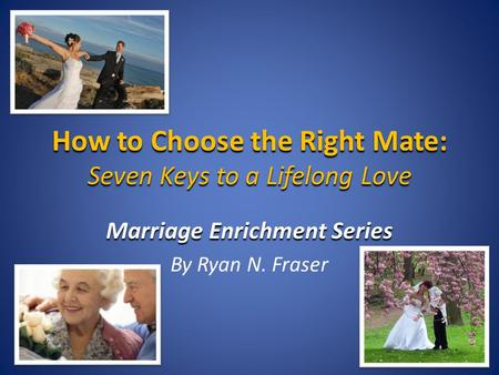 How to Choose the Right Mate: Seven Keys to a Lifelong Love Marriage Enrichment Series By Ryan N. Fraser.
