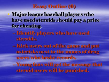 Essay Outline (6)  Major league baseball players who have used steroids should pay a price for cheating. –Identify players who have used steroids. –Kick.
