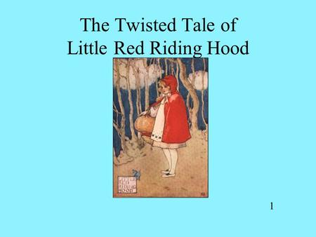 The Twisted Tale of Little Red Riding Hood 1. Once upon a time there was a sweet little girl named Riding Hood who lived in a simple cottage with her.