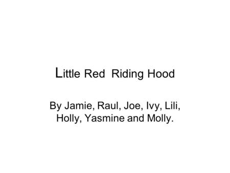 L ittle Red Riding Hood By Jamie, Raul, Joe, Ivy, Lili, Holly, Yasmine and Molly.