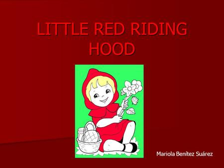LITTLE RED RIDING HOOD Mariola Benítez Suárez. Once upon a time… lived a little country girl, she was very pretty. Everybody called her Little Red Riding.