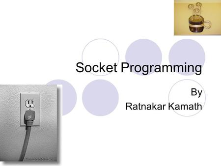 Socket Programming By Ratnakar Kamath. What Is a Socket? Server has a socket bound to a specific port number. Client makes a connection request. Server.