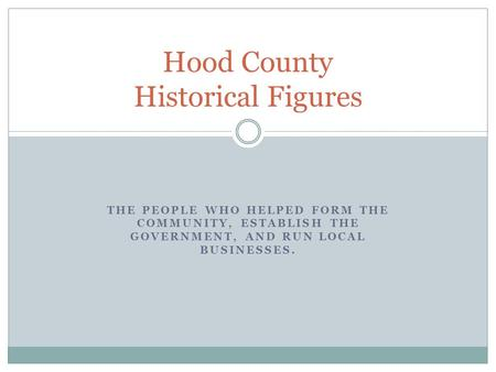 THE PEOPLE WHO HELPED FORM THE COMMUNITY, ESTABLISH THE GOVERNMENT, AND RUN LOCAL BUSINESSES. Hood County Historical Figures.