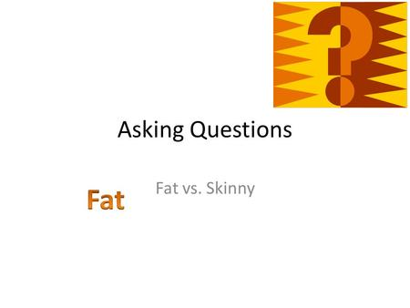 Asking Questions Fat vs. Skinny. Another Way at Looking at Questioning Skinny Questions Fat Questions.