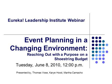 Eureka! Leadership Institute Webinar Tuesday, June 8, 2010, 12:00 p.m. Presented by, Thomas Vose, Karye Hood, Martha Camacho Event Planning in a Changing.