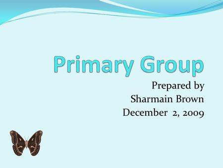 Prepared by Sharmain Brown December 2, 2009 Definition Primary Groups are characterized by face-to-face contact and some degree of permanency. Primary.