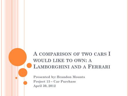 A COMPARISON OF TWO CARS I WOULD LIKE TO OWN : A L AMBORGHINI AND A F ERRARI Presented by: Brandon Mounts Project 15 – Car Purchase April 30, 2012.