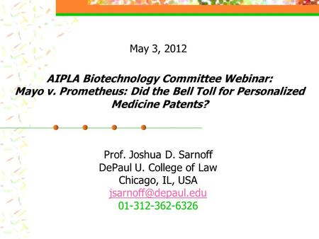 AIPLA Biotechnology Committee Webinar: Mayo v. Prometheus: Did the Bell Toll for Personalized Medicine Patents? Prof. Joshua D. Sarnoff DePaul U. College.