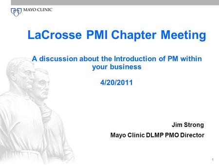 1 LaCrosse PMI Chapter Meeting A discussion about the Introduction of PM within your business 4/20/2011 Jim Strong Mayo Clinic DLMP PMO Director.