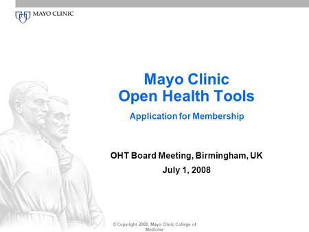 © Copyright 2008, Mayo Clinic College of Medicine Mayo Clinic Open Health Tools Application for Membership OHT Board Meeting, Birmingham, UK July 1, 2008.