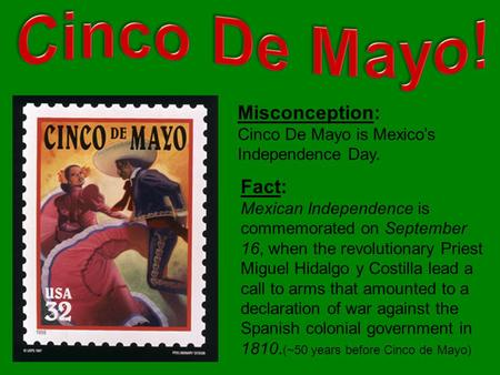 Misconception: Cinco De Mayo is Mexico's Independence Day. Fact: Mexican Independence is commemorated on September 16, when the revolutionary Priest Miguel.