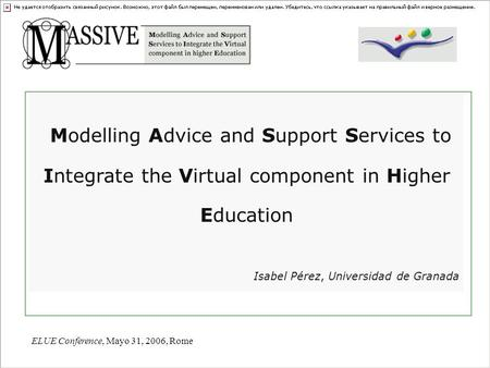 ELUE Conference, Mayo 31, 2006, Rome Modelling Advice and Support Services to Integrate the Virtual component in Higher Education Isabel Pérez, Universidad.