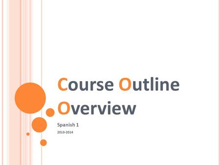 Course Outline Overview Spanish 1 2013-2014. ¡B IENVENIDOS ! In Spanish class you'll be asked to read, write, speak, and listen everyday. Please come.