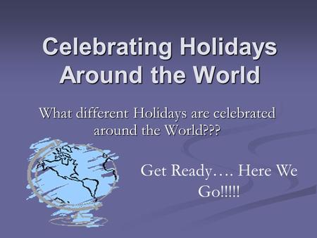 Celebrating Holidays Around the World What different Holidays are celebrated around the World??? Get Ready…. Here We Go!!!!!