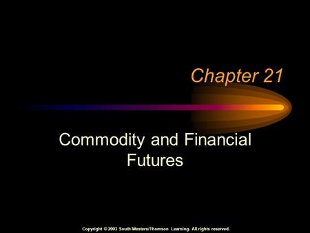Copyright © 2003 South-Western/Thomson Learning. All rights reserved. Chapter 21 Commodity and Financial Futures.