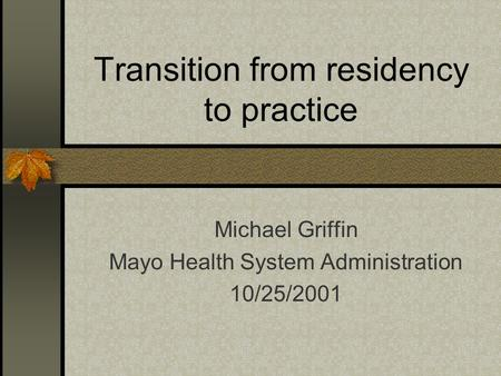 Transition from residency to practice Michael Griffin Mayo Health System Administration 10/25/2001.