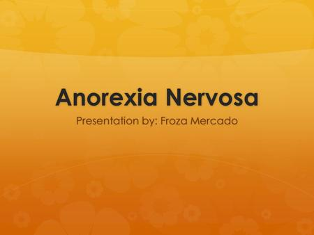 Anorexia Nervosa Presentation by: Froza Mercado. Anorexia in the U.S.  Up to 24 Million people of all ages and genders suffer from an eating disorder.
