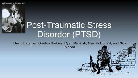 Post-Traumatic Stress Disorder (PTSD) David Baugher, Gordon Hyduke, Ryan Maykish, Max McDonald, and Nick Mecca.