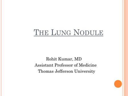 T HE L UNG N ODULE Rohit Kumar, MD Assistant Professor of Medicine Thomas Jefferson University.