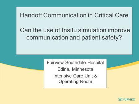 Handoff Communication in Critical Care Can the use of Insitu simulation improve communication and patient safety? Fairview Southdale Hospital Edina, Minnesota.