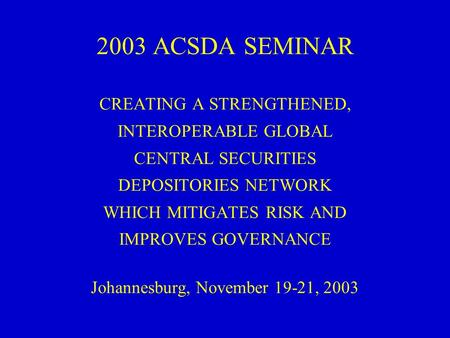 2003 ACSDA SEMINAR CREATING A STRENGTHENED, INTEROPERABLE GLOBAL CENTRAL SECURITIES DEPOSITORIES NETWORK WHICH MITIGATES RISK AND IMPROVES GOVERNANCE Johannesburg,