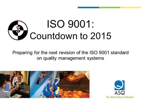 ISO 9001: Countdown to 2015 Preparing for the next revision of the ISO 9001 standard on quality management systems.