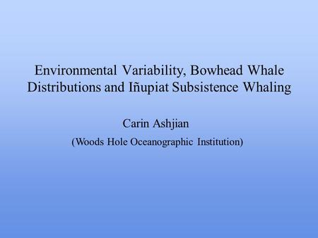 Environmental Variability, Bowhead Whale Distributions and Iñupiat Subsistence Whaling Carin Ashjian (Woods Hole Oceanographic Institution)