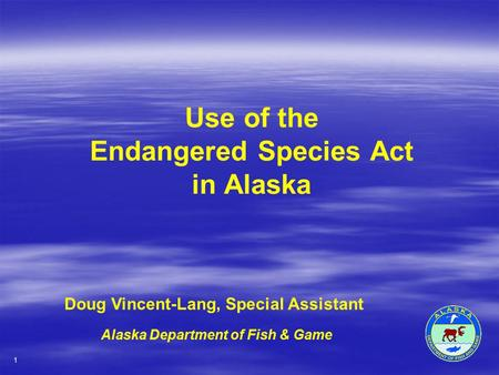 Use of the Endangered Species Act in Alaska Doug Vincent-Lang, Special Assistant Alaska Department of Fish & Game 1.