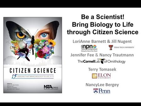 LoriAnne Barnett & Jill Nugent Jennifer Fee & Nancy Trautmann Terry Tomasek NancyLee Bergey Be a Scientist! Bring Biology to Life through Citizen Science.