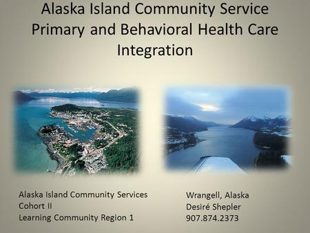 Alaska Island Community Service Primary and Behavioral Health Care Integration Alaska Island Community Services Cohort II Learning Community Region 1 Wrangell,