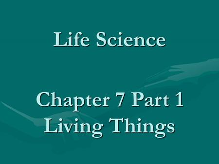Life Science Chapter 7 Part 1 Living Things. Characteristics of Living Things All living things are composed of cells All living things are composed of.