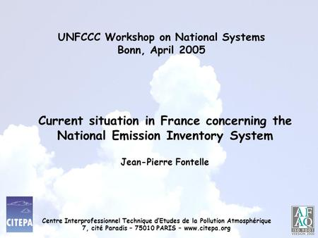 UNFCCC Workshop on National Systems Bonn, April 2005 Jean-Pierre Fontelle Current situation in France concerning the National Emission Inventory System.
