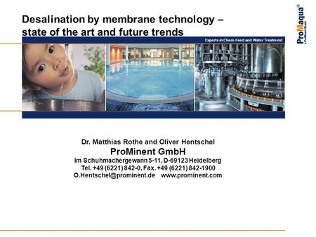 Experts in Chem-Feed and Water Treatment Desalination by membrane technology – state of the art and future trends Dr. Matthias Rothe and Oliver Hentschel.