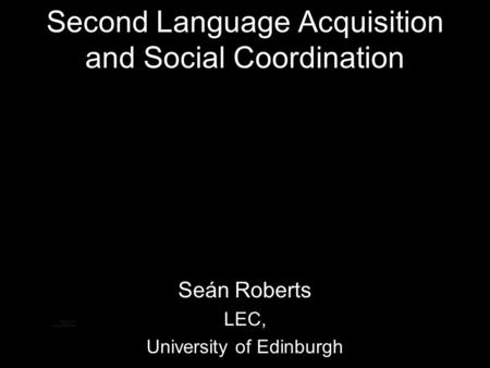 Second Language Acquisition and Social Coordination Seán Roberts LEC, University of Edinburgh.