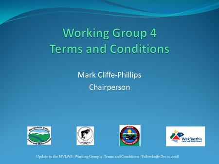 Mark Cliffe-Phillips Chairperson Update to the MVLWB- Working Group 4- Terms and Conditions –Yellowknife Dec 11, 2008.