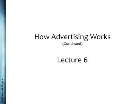 Muhammad Waqas How Advertising Works (Continued) Lecture 6.