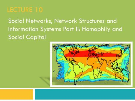 Lecture 10 Social Networks, Network Structures and Information Systems Part II: Homophily and Social Capital.