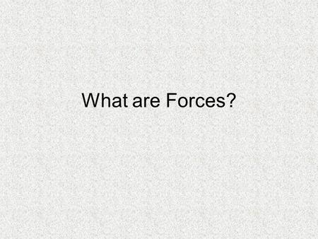 What are Forces?. What are forces? A force is a push or a pull. We learned that Newton's 2 nd Law states that a Force is equal to the mass of a moving.