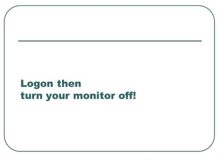 Logon then turn your monitor off! Creating a database A way of keeping information.