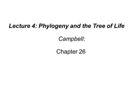 Lecture 4: Phylogeny and the Tree of Life Campbell: Chapter 26