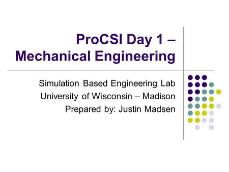 ProCSI Day 1 – Mechanical Engineering Simulation Based Engineering Lab University of Wisconsin – Madison Prepared by: Justin Madsen.