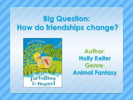 Big Question: How do friendships change? Author Author: Holly Keller Genre Genre: Animal Fantasy.