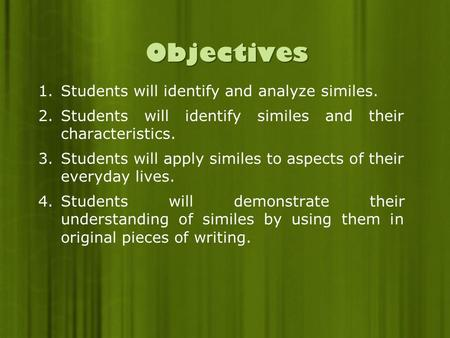 Objectives 1.Students will identify and analyze similes. 2.Students will identify similes and their characteristics. 3.Students will apply similes to aspects.