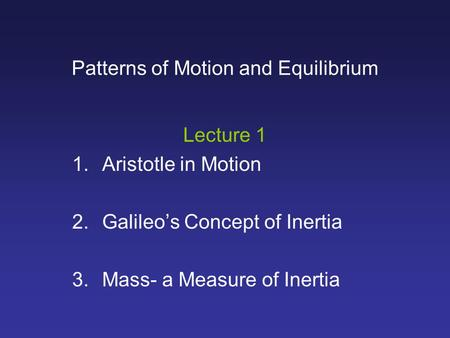 Patterns of Motion and Equilibrium Lecture 1 1.Aristotle in Motion 2.Galileo's Concept of Inertia 3.Mass- a Measure of Inertia.