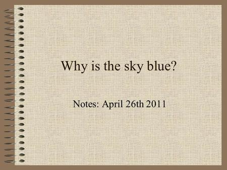 Why is the sky blue? Notes: April 26th 2011. Something to ponder…? When you look at the sky at night it is black, with the stars and the moon forming.