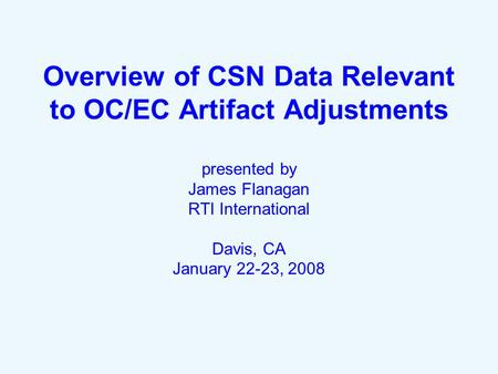 Overview of CSN Data Relevant to OC/EC Artifact Adjustments presented by James Flanagan RTI International Davis, CA January 22-23, 2008.