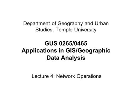 Department of Geography and Urban Studies, Temple University GUS 0265/0465 Applications in GIS/Geographic Data Analysis Lecture 4: Network Operations.