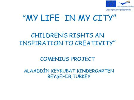 """ MY LIFE IN MY CITY"" CHILDREN'S RIGHTS AN INSPIRATION TO CREATIVITY "" COMENIUS PROJECT ALAADDİN KEYKUBAT KINDERGARTEN BEYŞEHİR,TURKEY."