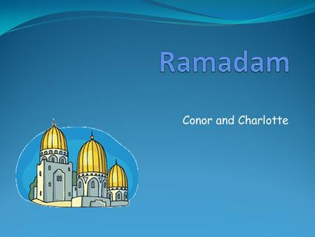 Conor and Charlotte. Where is Ramadam celebrated? Ramadam is celebrated all around the world where Muslims live.