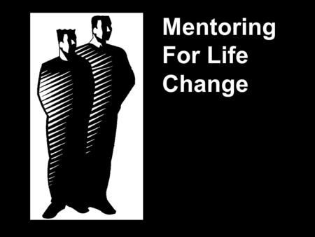 Mentoring For Life Change. Christian ministry was never meant to be a solo journey!
